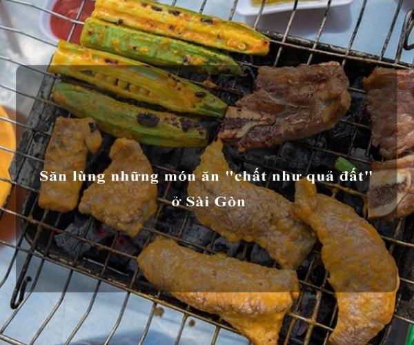 """Săn lùng những món ăn """"chất như quả đất"""" ở Sài Gòn 2"""