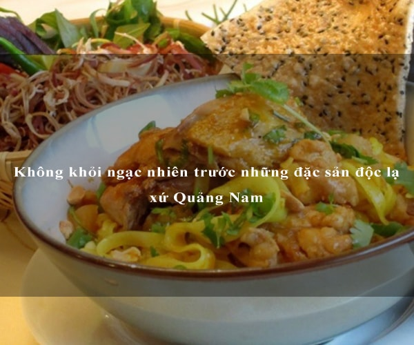 Không khỏi ngạc nhiên trước những đặc sản độc lạ xứ Quảng Nam 1